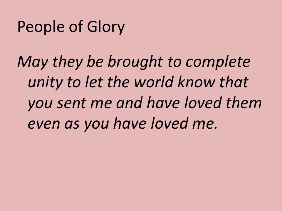 People of Glory May they be brought to complete unity to let the world know that you sent me and have loved them even as you have loved me.