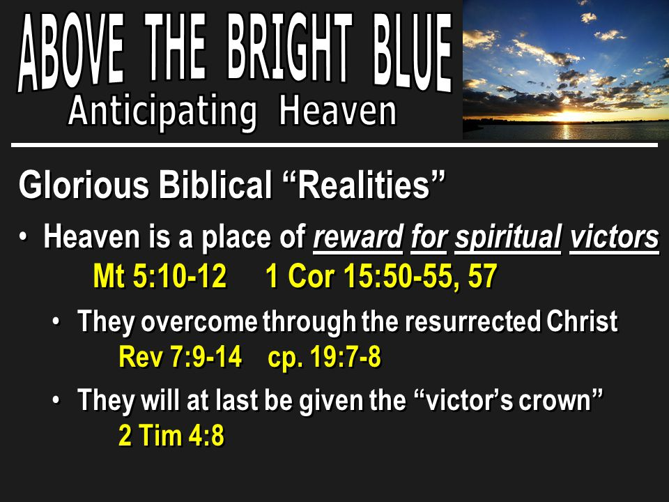 Glorious Biblical Realities Heaven is a place of reward for spiritual victors Mt 5:10-12 1 Cor 15:50-55, 57 They overcome through the resurrected Christ Rev 7:9-14 cp.