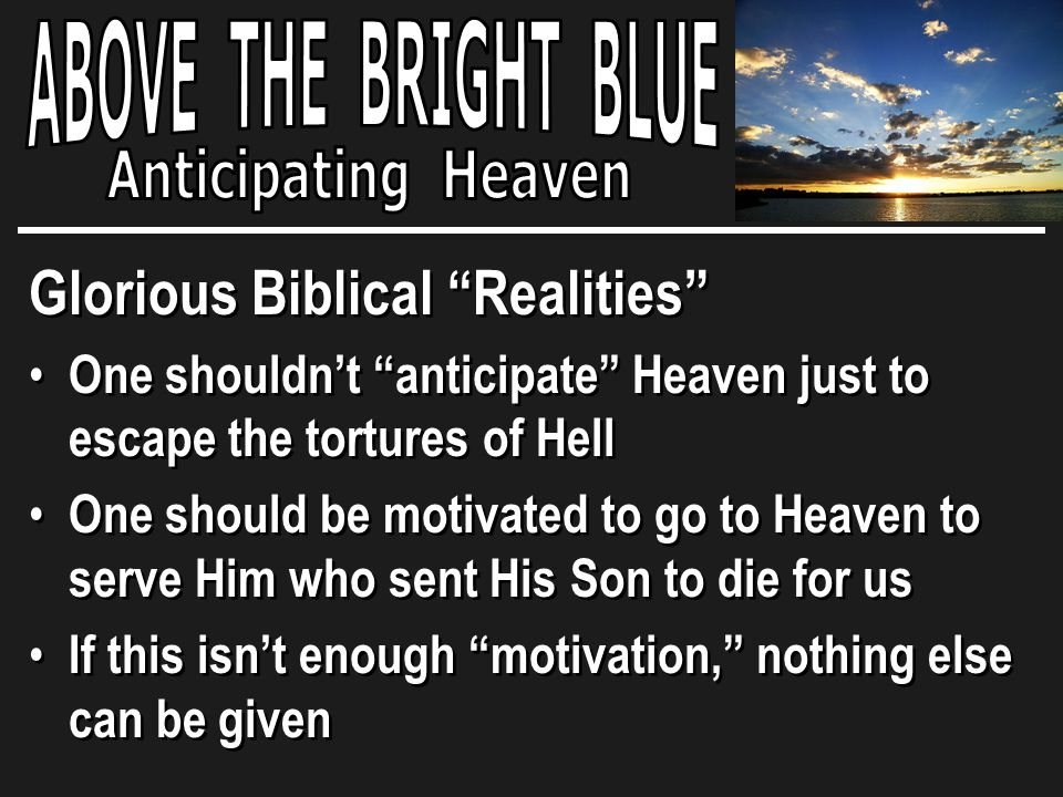Glorious Biblical Realities One shouldn't anticipate Heaven just to escape the tortures of Hell One should be motivated to go to Heaven to serve Him who sent His Son to die for us If this isn't enough motivation, nothing else can be given Glorious Biblical Realities One shouldn't anticipate Heaven just to escape the tortures of Hell One should be motivated to go to Heaven to serve Him who sent His Son to die for us If this isn't enough motivation, nothing else can be given