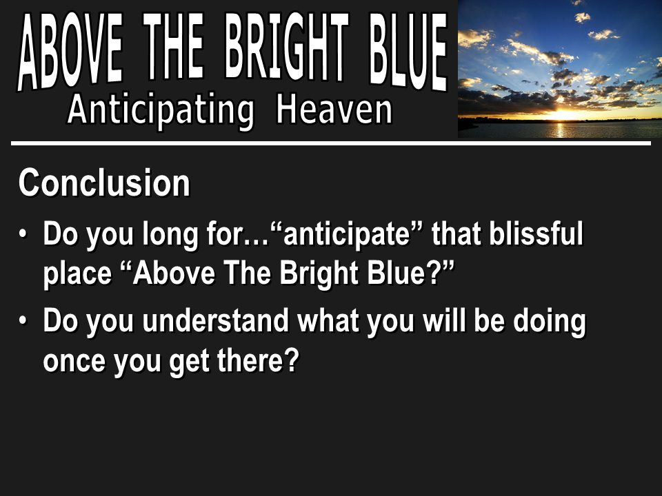 Conclusion Do you long for… anticipate that blissful place Above The Bright Blue Do you understand what you will be doing once you get there.