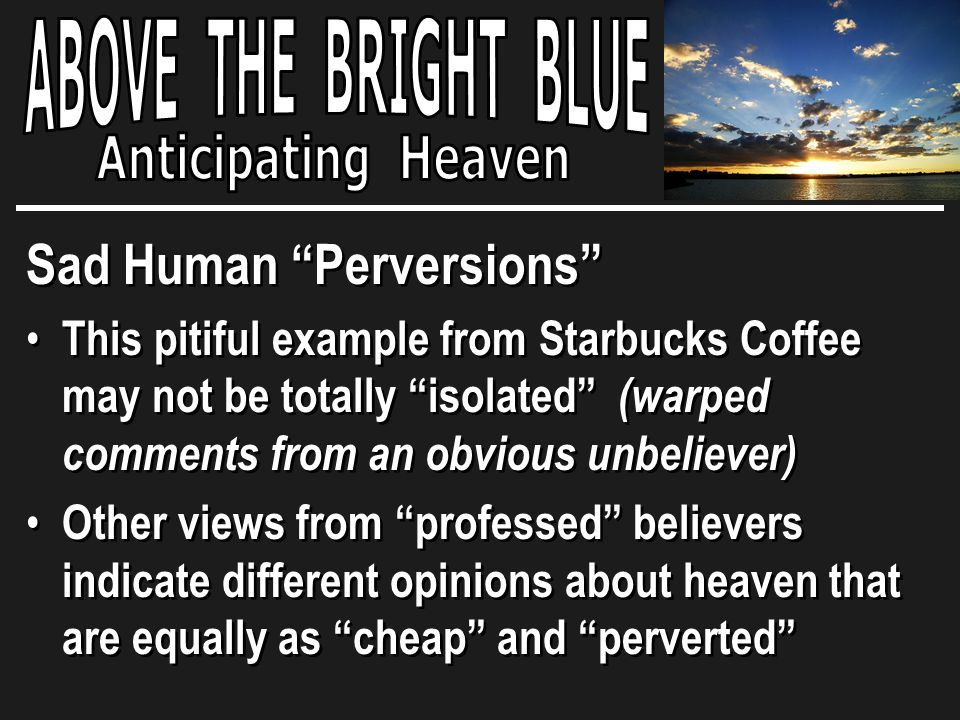 Sad Human Perversions This pitiful example from Starbucks Coffee may not be totally isolated (warped comments from an obvious unbeliever) Other views from professed believers indicate different opinions about heaven that are equally as cheap and perverted Sad Human Perversions This pitiful example from Starbucks Coffee may not be totally isolated (warped comments from an obvious unbeliever) Other views from professed believers indicate different opinions about heaven that are equally as cheap and perverted
