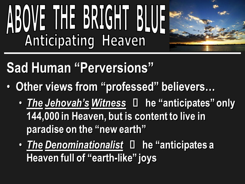 Sad Human Perversions Other views from professed believers… The Jehovah's Witness Ù he anticipates only 144,000 in Heaven, but is content to live in paradise on the new earth The Denominationalist Ù he anticipates a Heaven full of earth-like joys Sad Human Perversions Other views from professed believers… The Jehovah's Witness Ù he anticipates only 144,000 in Heaven, but is content to live in paradise on the new earth The Denominationalist Ù he anticipates a Heaven full of earth-like joys