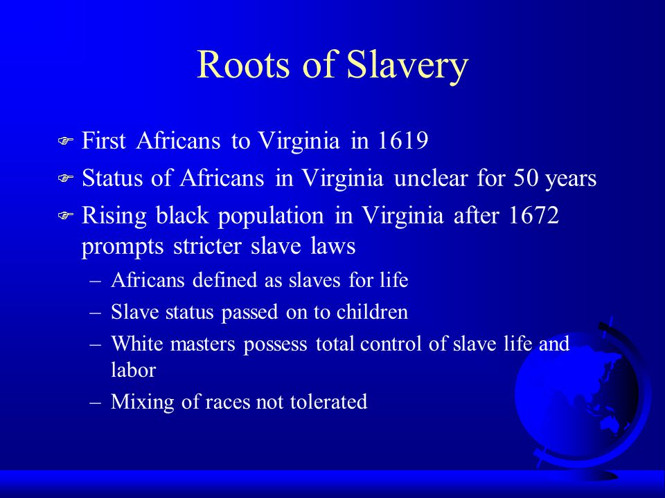 Roots of Slavery F First Africans to Virginia in 1619 F Status of Africans in Virginia unclear for 50 years F Rising black population in Virginia afte