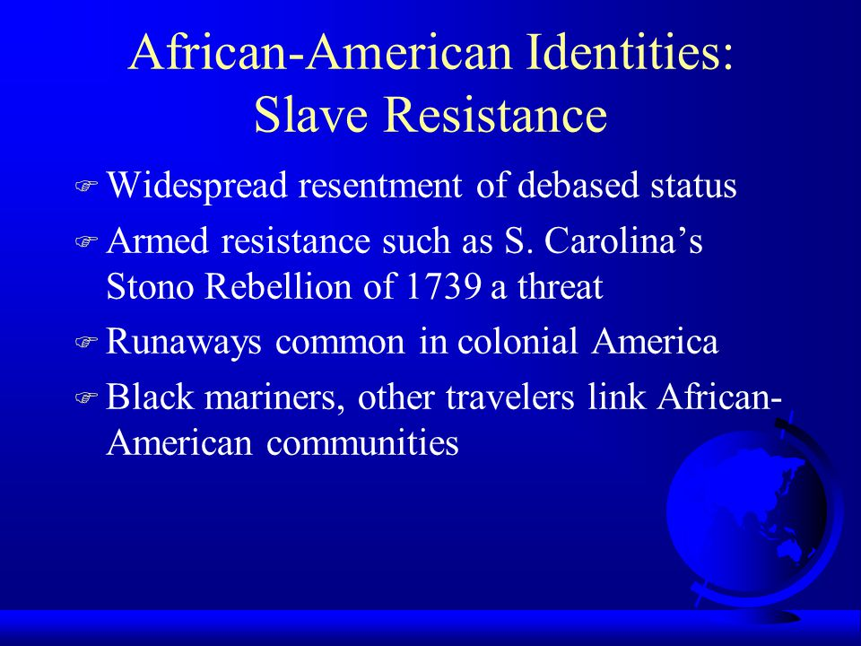 African-American Identities: Slave Resistance F Widespread resentment of debased status F Armed resistance such as S. Carolina's Stono Rebellion of 17