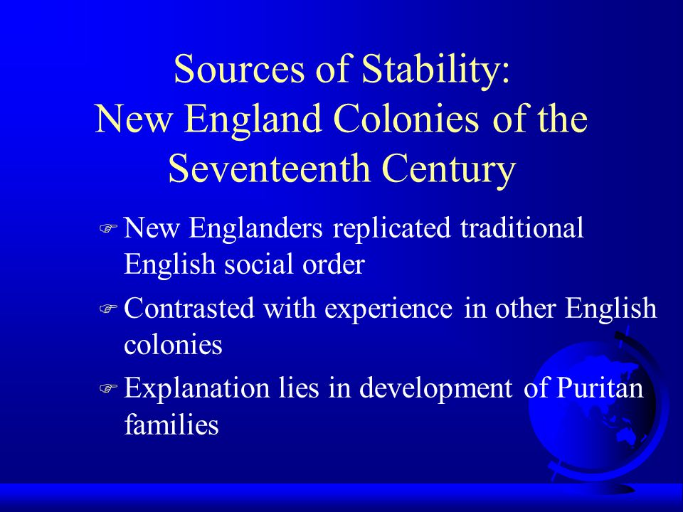 Immigrant Families and New Social Order F Puritans believed God ordained the family F Reproduce patriarchal English family structure in New England F Greater longevity in New England results in invention of grandparents F Multigenerational families strengthen social stability