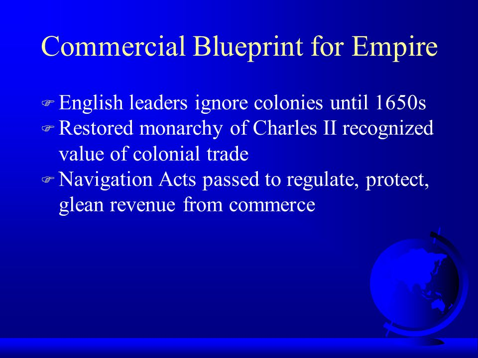 Commercial Blueprint for Empire F English leaders ignore colonies until 1650s F Restored monarchy of Charles II recognized value of colonial trade F N