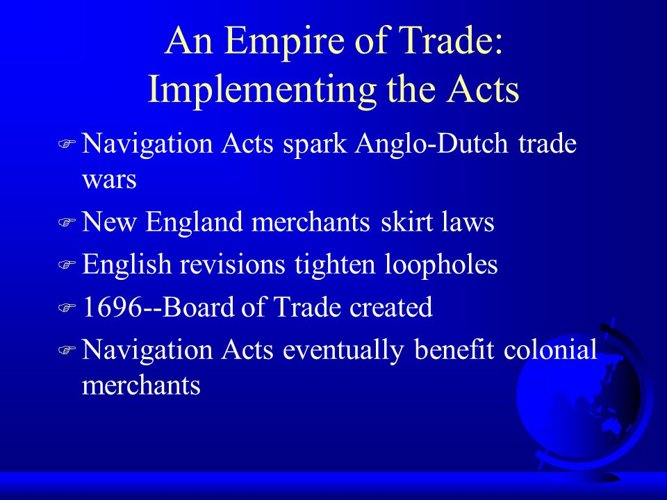 An Empire of Trade: Implementing the Acts F Navigation Acts spark Anglo-Dutch trade wars F New England merchants skirt laws F English revisions tighte