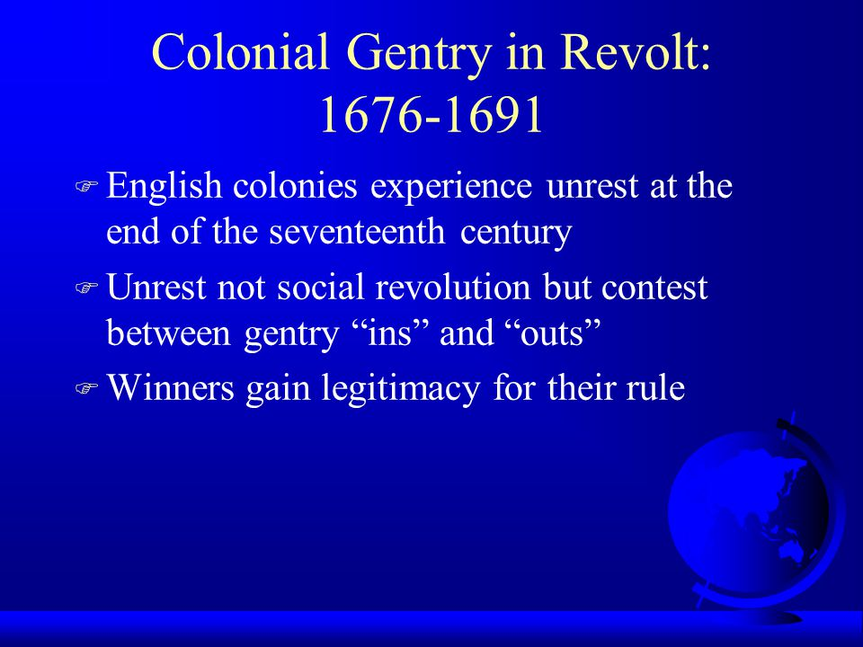 Colonial Gentry in Revolt: 1676-1691 F English colonies experience unrest at the end of the seventeenth century F Unrest not social revolution but con