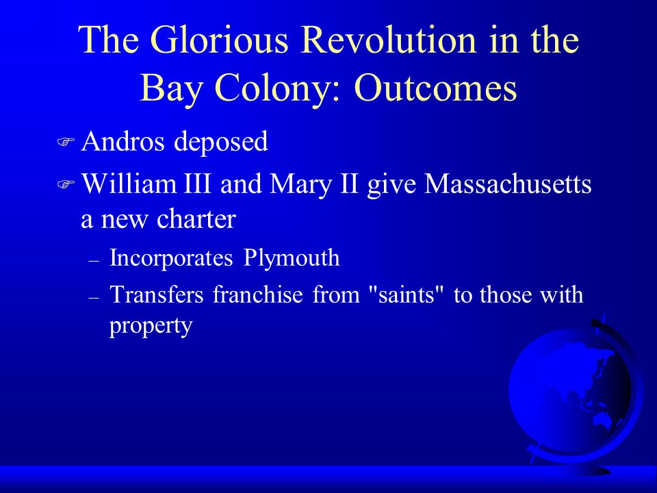 The Glorious Revolution in the Bay Colony: Outcomes F Andros deposed F William III and Mary II give Massachusetts a new charter – Incorporates Plymout