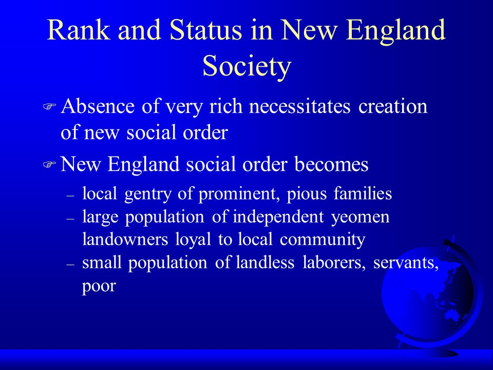 Rank and Status in New England Society F Absence of very rich necessitates creation of new social order F New England social order becomes – local gen