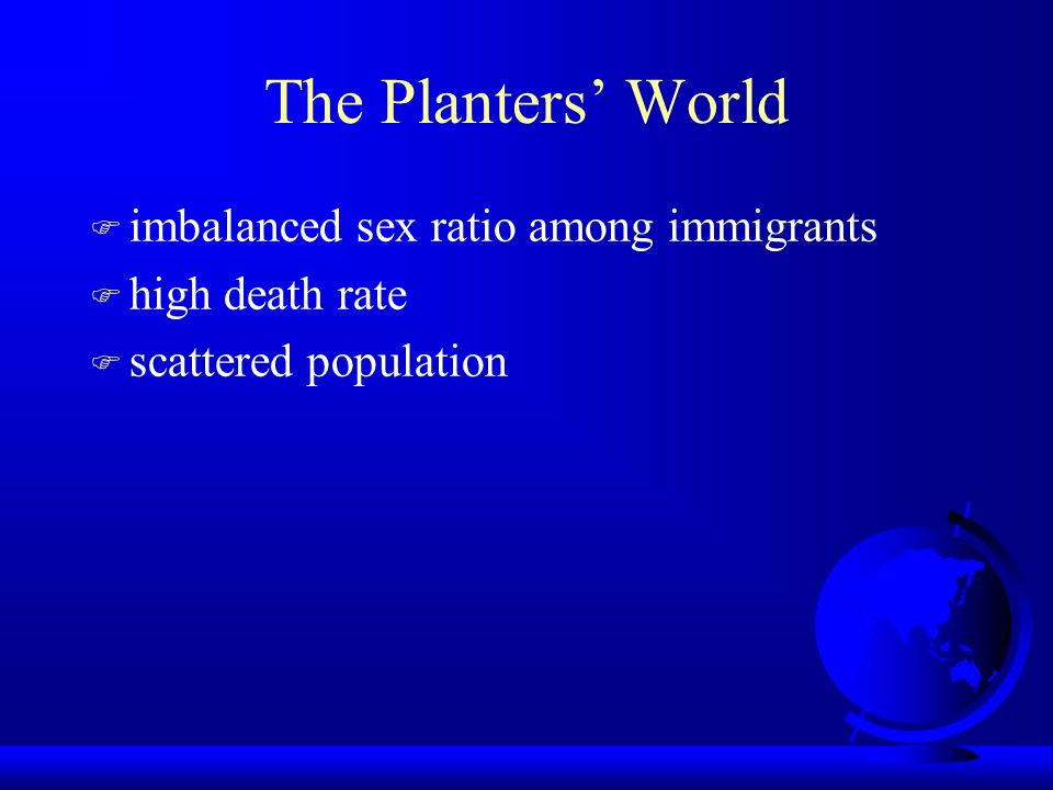 The Planters' World F imbalanced sex ratio among immigrants F high death rate F scattered population