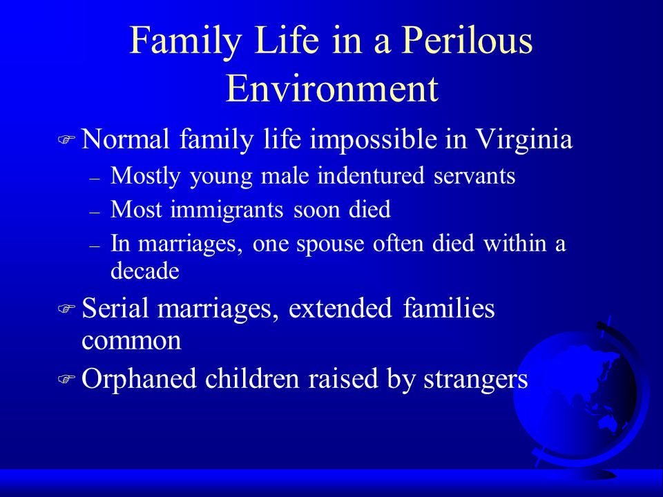 Women in Chesapeake Society F Scarcity gives some women bargaining power in marriage market F Women without family protection vulnerable to sexual exploitation F Childbearing extremely dangerous F Chesapeake women died 20 years earlier than women in New England