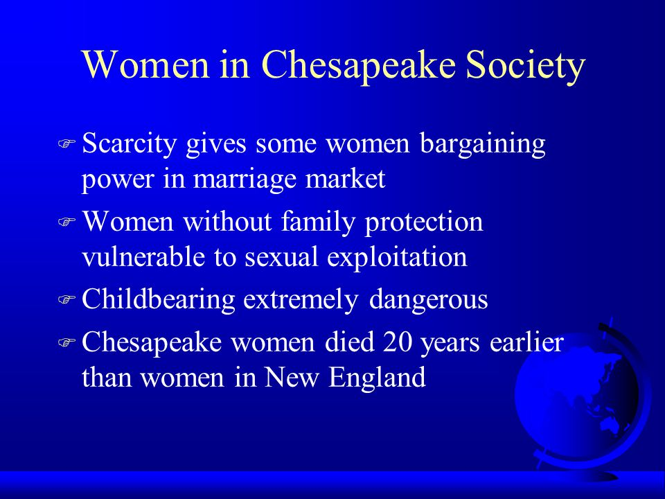 Women in Chesapeake Society F Scarcity gives some women bargaining power in marriage market F Women without family protection vulnerable to sexual exp
