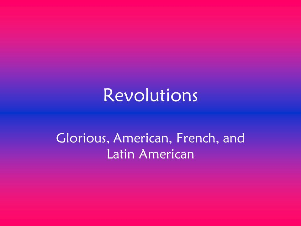 Revolutions Glorious, American, French, and Latin American
