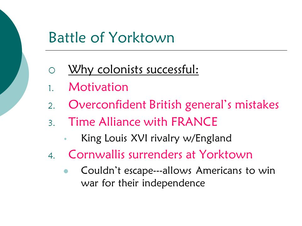 Battle of Yorktown  Why colonists successful: 1. Motivation 2. Overconfident British general's mistakes 3. Time Alliance with FRANCE King Louis XVI r