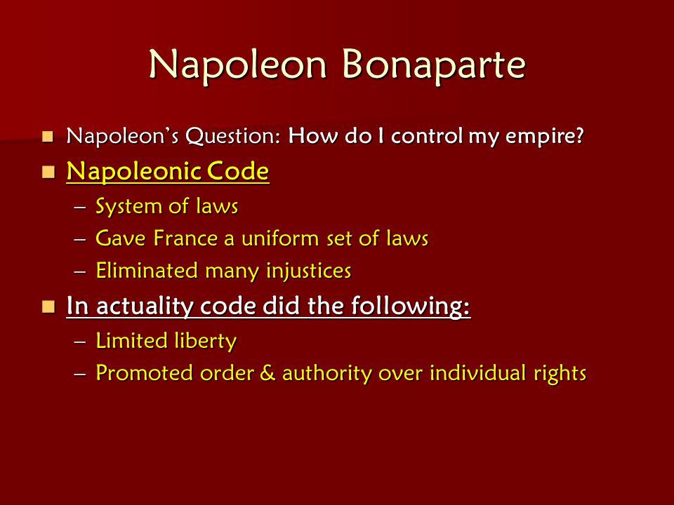 Napoleon Bonaparte Napoleon's Question: How do I control my empire? Napoleon's Question: How do I control my empire? Napoleonic Code Napoleonic Code –