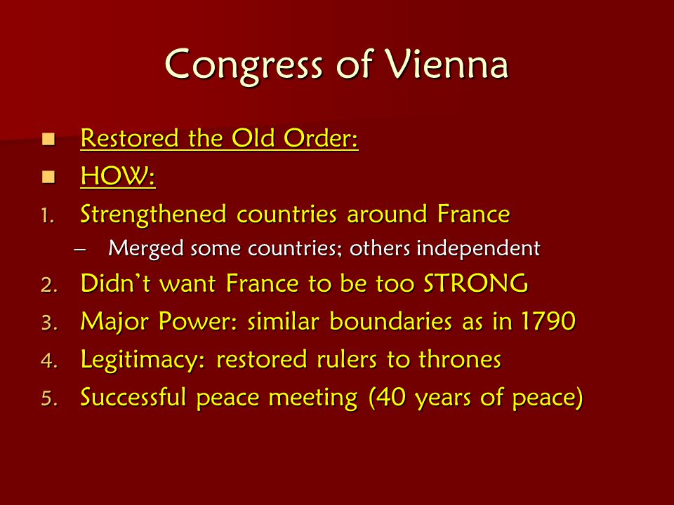 Congress of Vienna Restored the Old Order: Restored the Old Order: HOW: HOW: 1. Strengthened countries around France –Merged some countries; others in