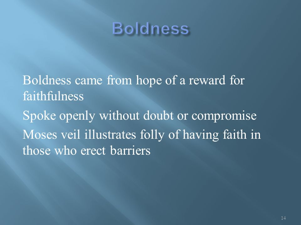 Boldness came from hope of a reward for faithfulness Spoke openly without doubt or compromise Moses veil illustrates folly of having faith in those who erect barriers 14