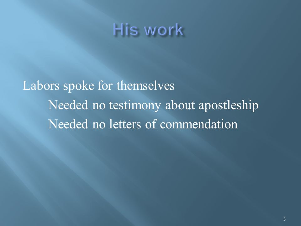 Labors spoke for themselves Needed no testimony about apostleship Needed no letters of commendation 3