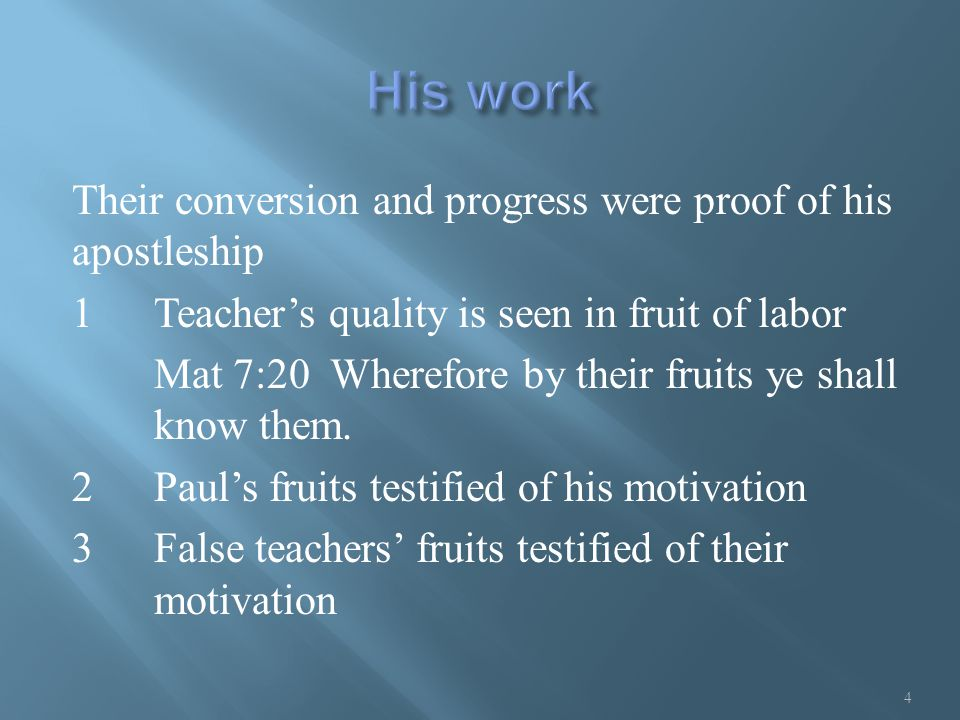 Their conversion and progress were proof of his apostleship 1Teacher's quality is seen in fruit of labor Mat 7:20 Wherefore by their fruits ye shall know them.