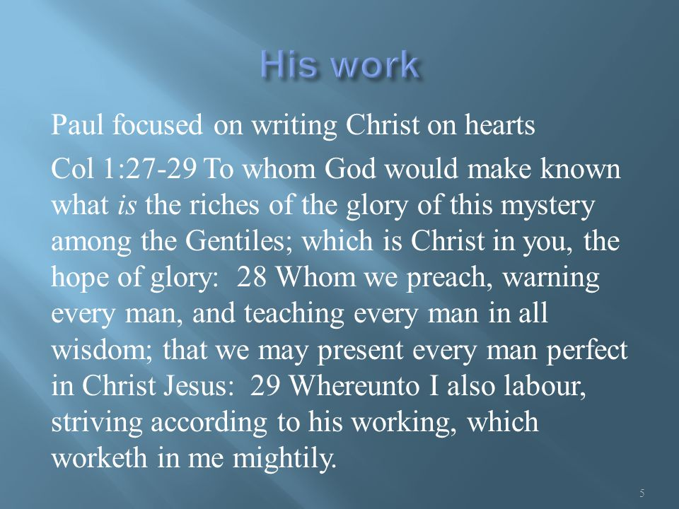 Paul focused on writing Christ on hearts Col 1:27-29 To whom God would make known what is the riches of the glory of this mystery among the Gentiles;