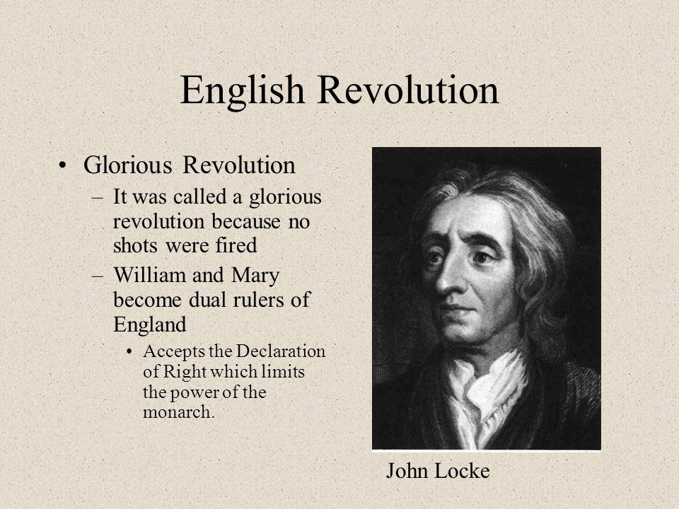 English Revolution Glorious Revolution –It was called a glorious revolution because no shots were fired –William and Mary become dual rulers of England Accepts the Declaration of Right which limits the power of the monarch.