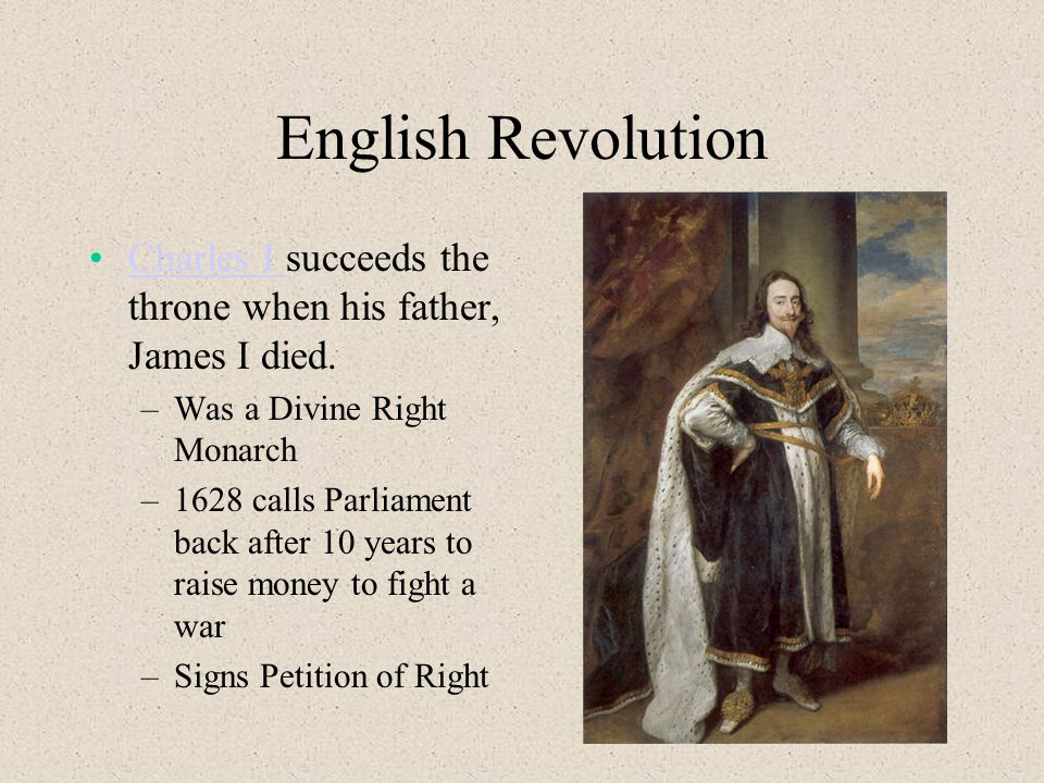 English Revolution Charles I succeeds the throne when his father, James I died.Charles I –Was a Divine Right Monarch –1628 calls Parliament back after 10 years to raise money to fight a war –Signs Petition of Right