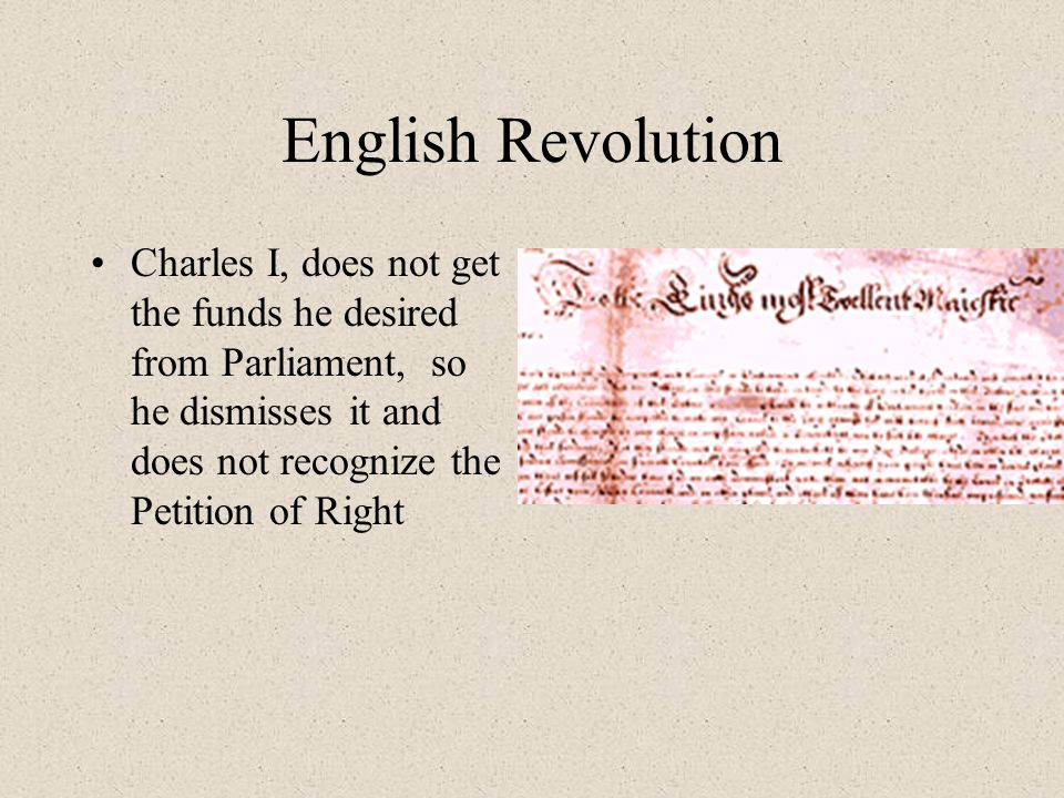 English Revolution Charles I, does not get the funds he desired from Parliament, so he dismisses it and does not recognize the Petition of Right
