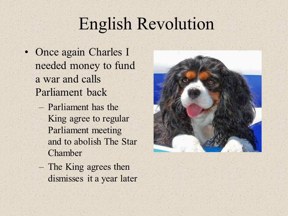 English Revolution Once again Charles I needed money to fund a war and calls Parliament back –Parliament has the King agree to regular Parliament meeting and to abolish The Star Chamber –The King agrees then dismisses it a year later