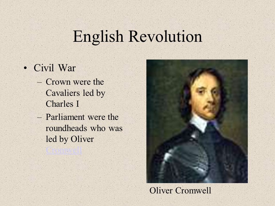 English Revolution Civil War –Crown were the Cavaliers led by Charles I –Parliament were the roundheads who was led by Oliver Cromwell Cromwell Oliver Cromwell