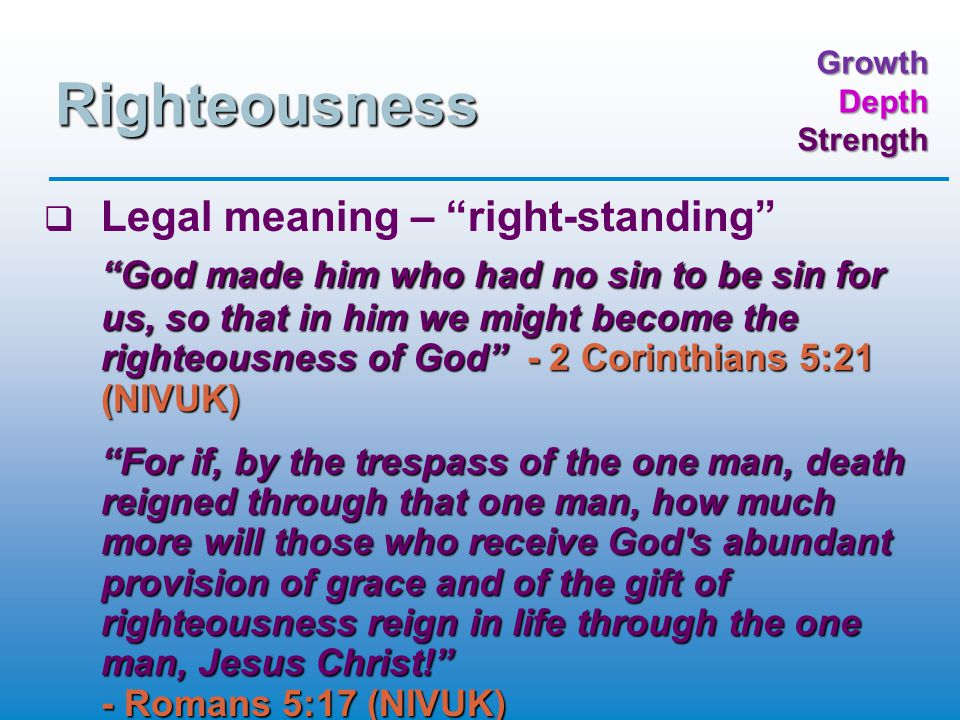 GrowthDepthStrength Righteousness   Legal meaning – right-standing God made him who had no sin to be sin for us, so that in him we might become the righteousness of God - 2 Corinthians 5:21 (NIVUK) For if, by the trespass of the one man, death reigned through that one man, how much more will those who receive God s abundant provision of grace and of the gift of righteousness reign in life through the one man, Jesus Christ! - Romans 5:17 (NIVUK)