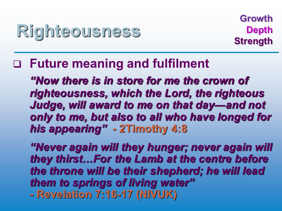 GrowthDepthStrength Righteousness   Future meaning and fulfilment Now there is in store for me the crown of righteousness, which the Lord, the righteous Judge, will award to me on that day—and not only to me, but also to all who have longed for his appearing - 2Timothy 4:8 Never again will they hunger; never again will they thirst…For the Lamb at the centre before the throne will be their shepherd; he will lead them to springs of living water - Revelation 7:16-17 (NIVUK)