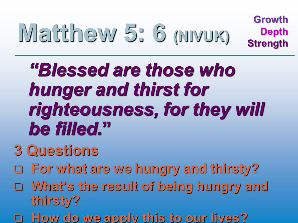 GrowthDepthStrength Matthew 5: 6 (NIVUK) Blessed are those who hunger and thirst for righteousness, for they will be filled. 3 Questions  For what are we hungry and thirsty.