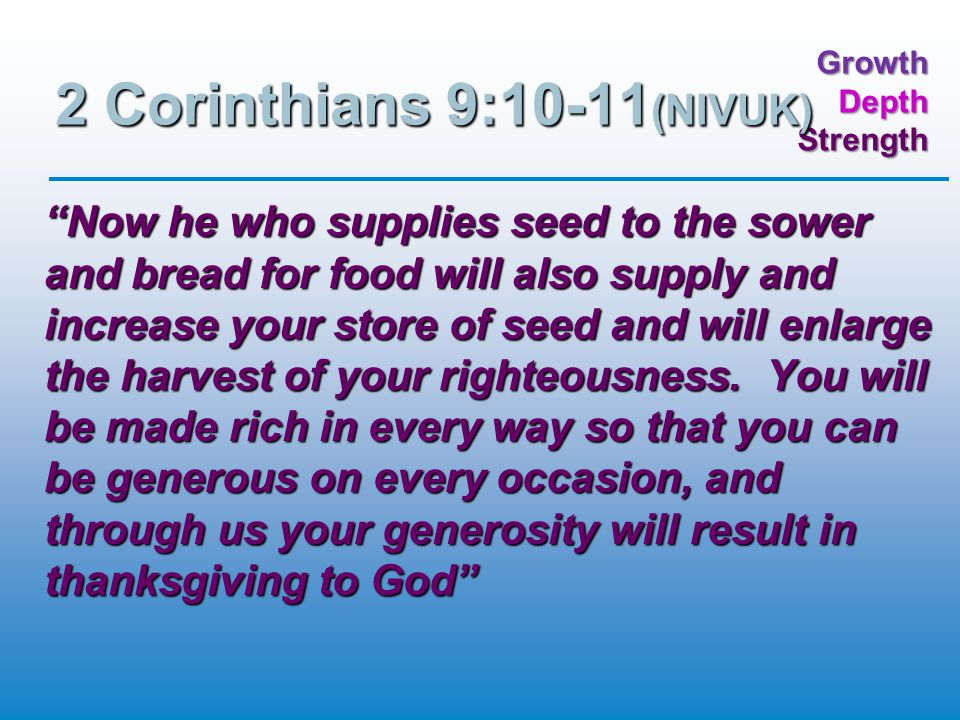 GrowthDepthStrength 2 Corinthians 9:10-11 (NIVUK) Now he who supplies seed to the sower and bread for food will also supply and increase your store of seed and will enlarge the harvest of your righteousness.