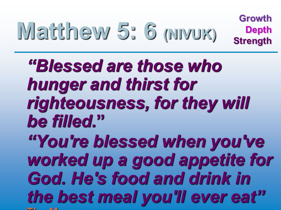 GrowthDepthStrength Matthew 5: 6 (NIVUK) Blessed are those who hunger and thirst for righteousness, for they will be filled. You re blessed when you ve worked up a good appetite for God.