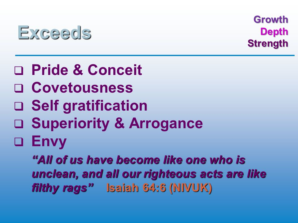 GrowthDepthStrength Exceeds   Pride & Conceit   Covetousness   Self gratification   Superiority & Arrogance   Envy All of us have become like one who is unclean, and all our righteous acts are like filthy rags Isaiah 64:6 (NIVUK)
