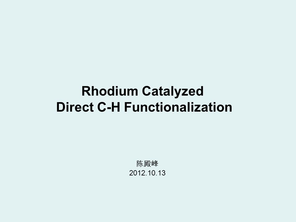 Rhodium Catalyzed Direct C-H Functionalization 陈殿峰 2012.10.13