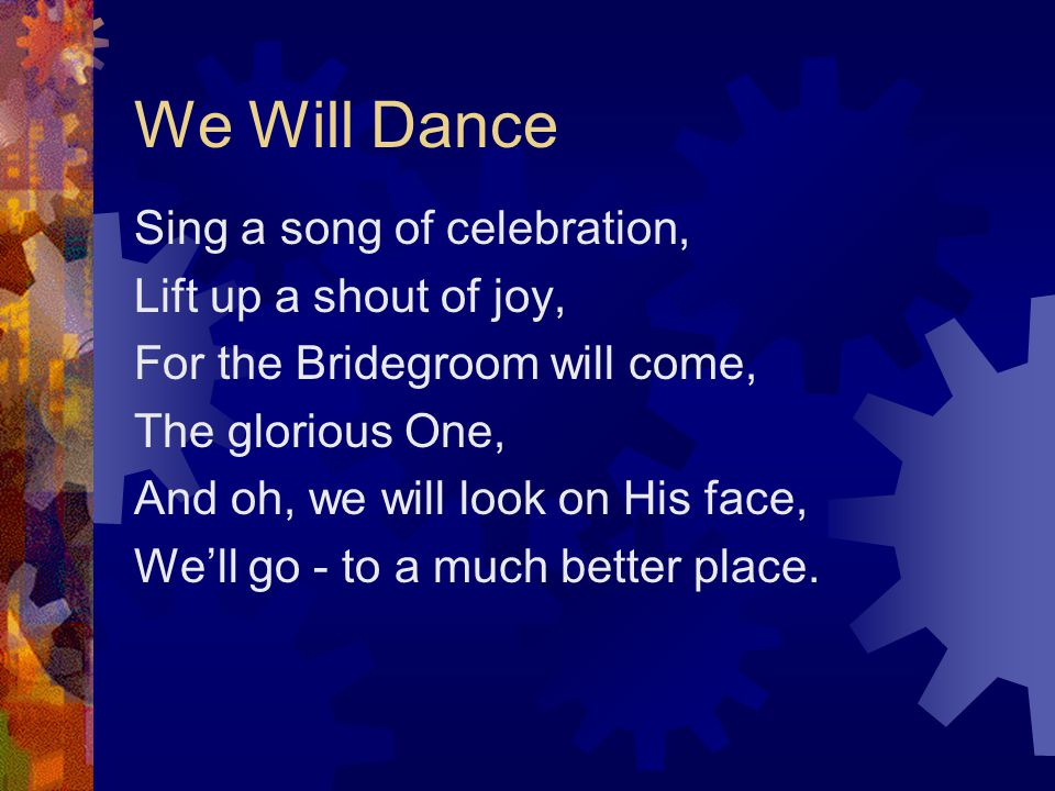 We Will Dance Dance with all your might, Lift up your hands and clap for joy, The time s drawing near When he will appear.