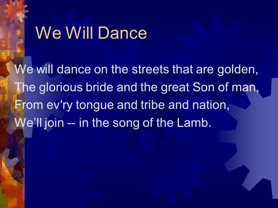 We Will Dance We will dance on the streets that are golden, The glorious bride and the great Son of man, From ev ry tongue and tribe and nation, We'll join -- in the song of the Lamb.