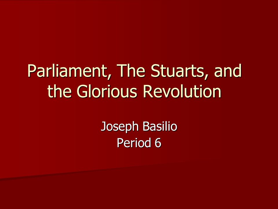Parliament, The Stuarts, and the Glorious Revolution Joseph Basilio Period 6