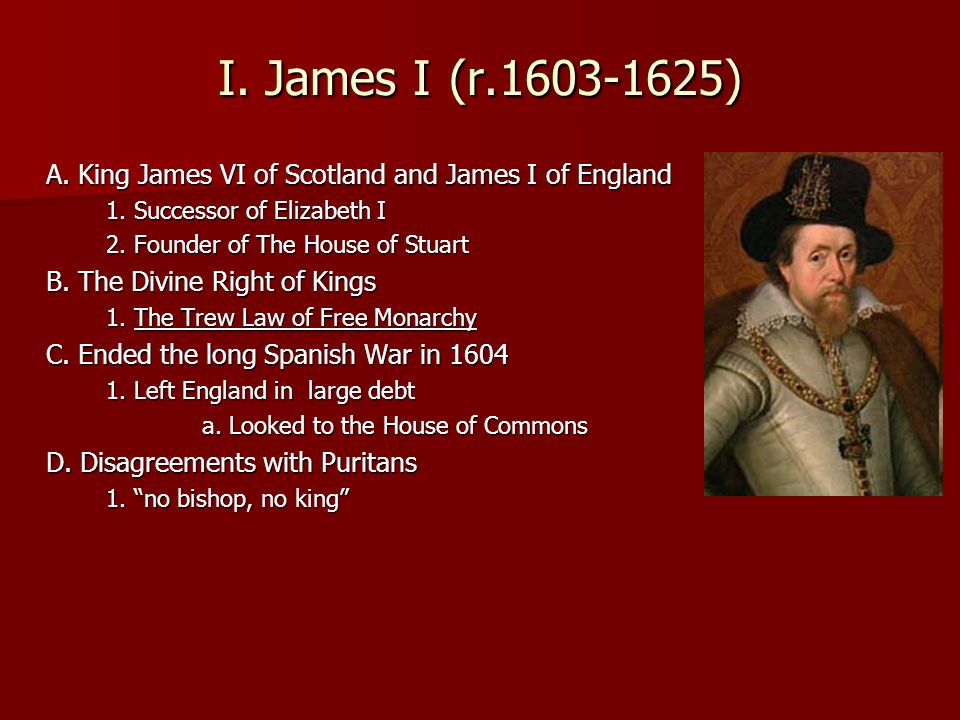 I.James I (r.1603-1625) A. King James VI of Scotland and James I of England 1.