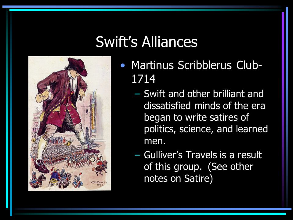 Swift's Alliances Martinus Scribblerus Club- 1714 –Swift and other brilliant and dissatisfied minds of the era began to write satires of politics, science, and learned men.