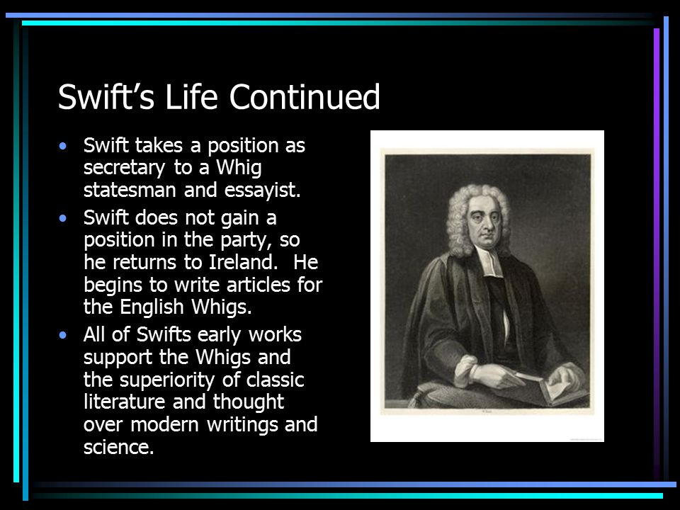 Swift's Life Continued Swift takes a position as secretary to a Whig statesman and essayist.