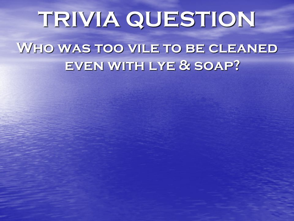 TRIVIA QUESTION Who was too vile to be cleaned even with lye & soap?