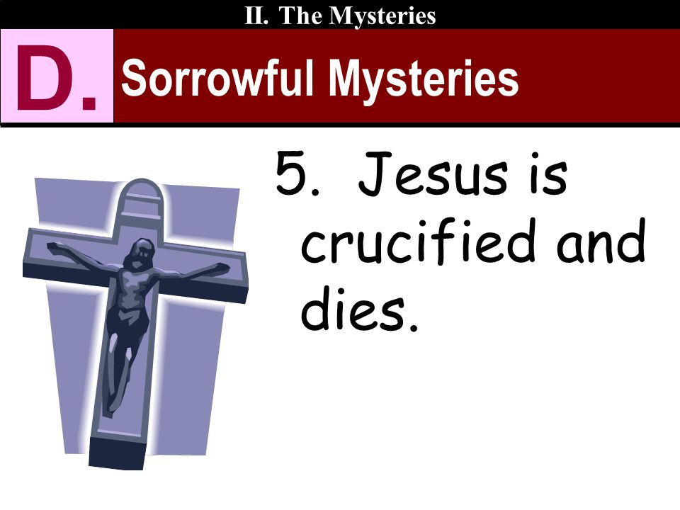 Sorrowful Mysteries II. The Mysteries D. 5. Jesus is crucified and dies.
