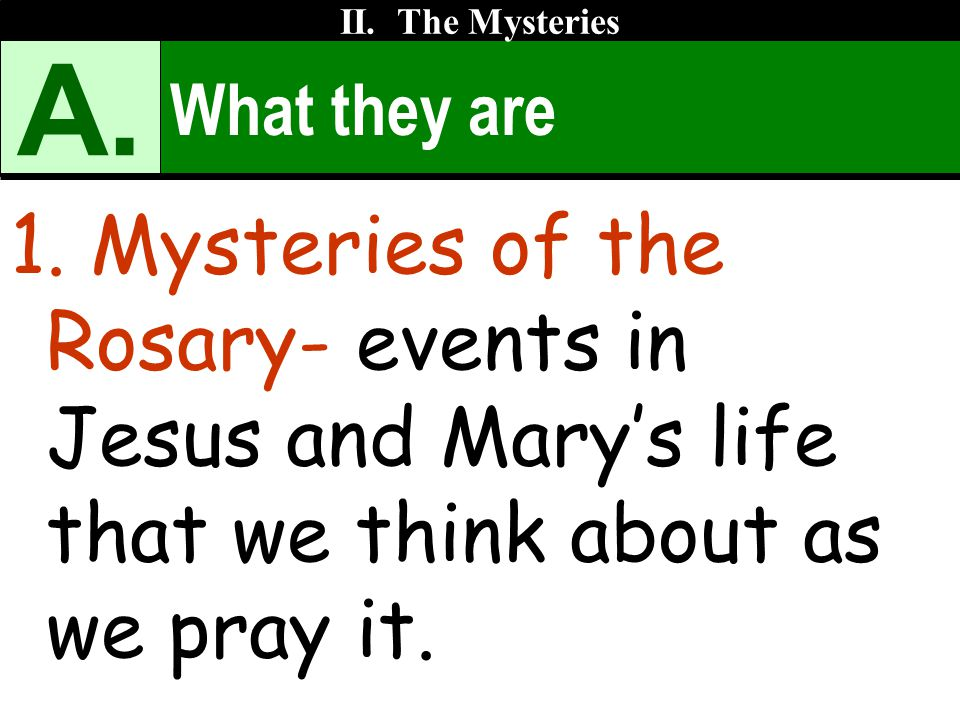 What they are 1. Mysteries of the Rosary- events in Jesus and Mary's life that we think about as we pray it. II. The Mysteries A.