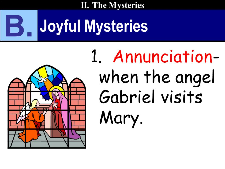 Joyful Mysteries 1. Annunciation- when the angel Gabriel visits Mary. II. The Mysteries B.