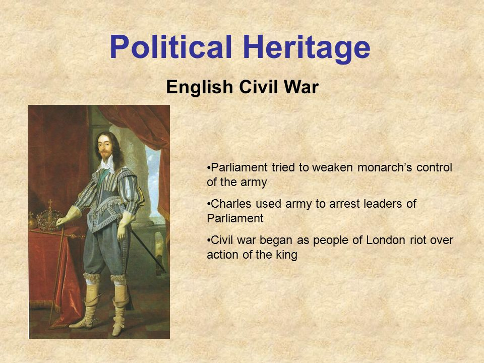Political Heritage English Civil War Parliament tried to weaken monarch's control of the army Charles used army to arrest leaders of Parliament Civil war began as people of London riot over action of the king
