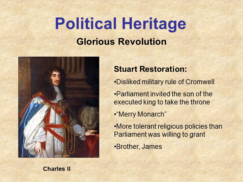 Political Heritage Glorious Revolution Stuart Restoration: Disliked military rule of Cromwell Parliament invited the son of the executed king to take the throne Merry Monarch More tolerant religious policies than Parliament was willing to grant Brother, James Charles II