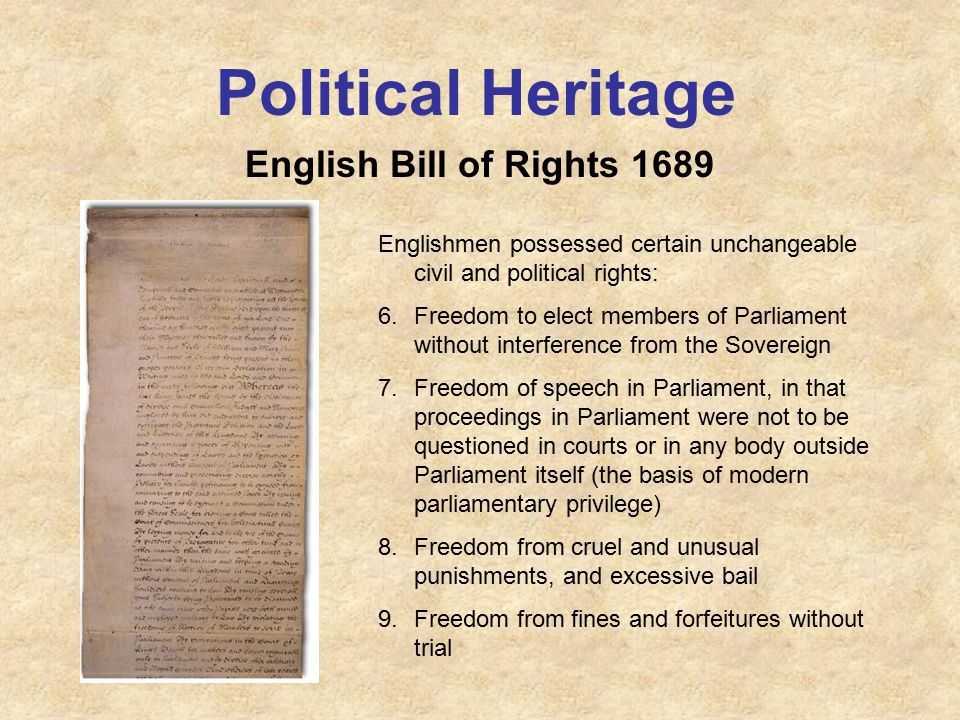 Political Heritage English Bill of Rights 1689 Englishmen possessed certain unchangeable civil and political rights: 6.Freedom to elect members of Parliament without interference from the Sovereign 7.Freedom of speech in Parliament, in that proceedings in Parliament were not to be questioned in courts or in any body outside Parliament itself (the basis of modern parliamentary privilege) 8.Freedom from cruel and unusual punishments, and excessive bail 9.Freedom from fines and forfeitures without trial